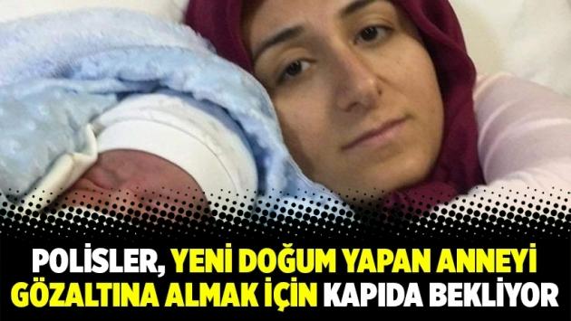 Polisler, yeni doğum yapan anneyi gözaltına almak için kapıda bekliyor