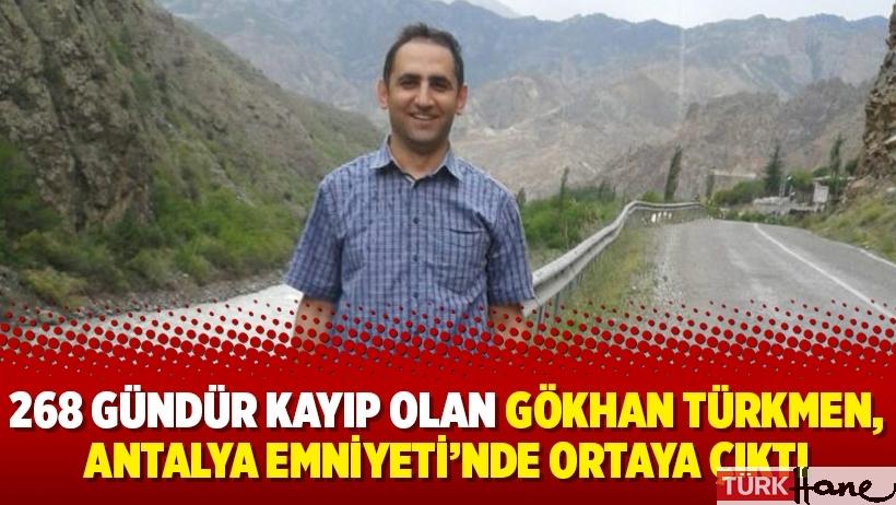 268 gündür kayıp olan Gökhan Türkmen, Antalya Emniyeti'nde ortaya çıktı