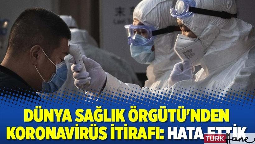 Dünya Sağlık Örgütü'nden koronavirüs itirafı: Hata ettik
