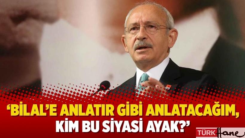 Kılıçdaroğlu: 'Bilal'e anlatır gibi anlatacağım, kim bu siyasi ayak?'