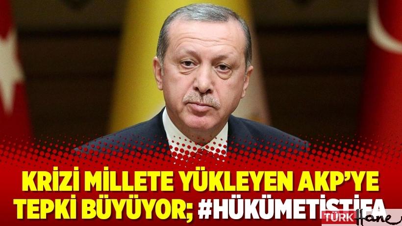 Krizi millete yükleyen AKP'ye tepki büyüyor; #hükümetistifa