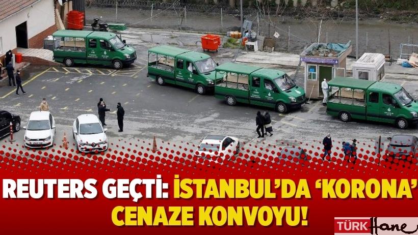 Reuters geçti: İstanbul'da 'korona' cenaze konvoyu!