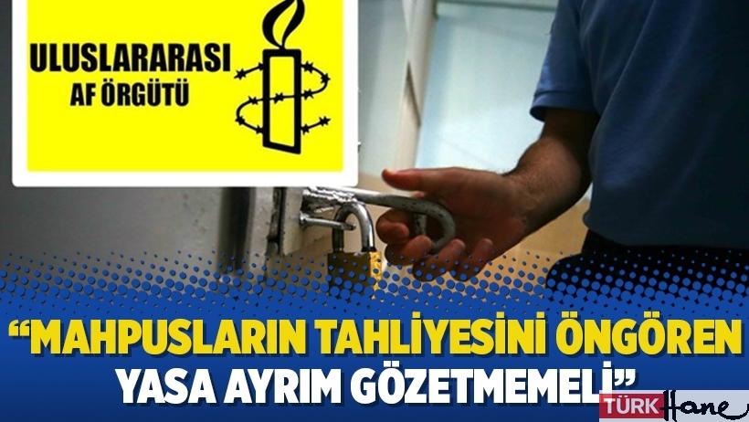 Uluslararası Af Örgütü'nden 'imza' çağrısı: Mahpusların tahliyesini öngören yasa ayrım gözetmemeli