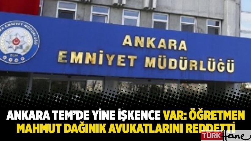 Ankara TEM'de yine işkence var: Öğretmen Mahmut Dağınık avukatlarını reddetti