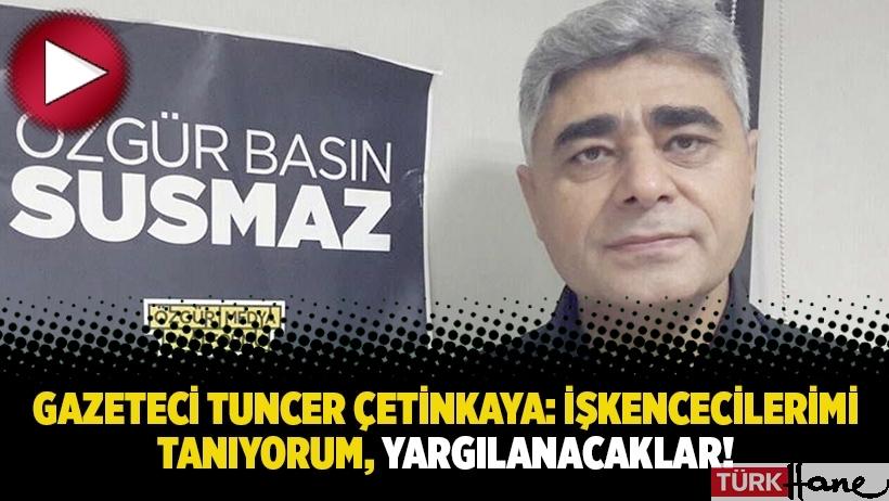Gazeteci Tuncer Çetinkaya: İşkencecilerimi tanıyorum, yargılanacaklar!