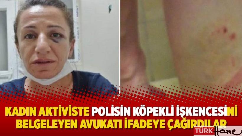 Kadın aktiviste polisin köpekli işkencesini belgeleyen avukatı ifadeye çağırdılar