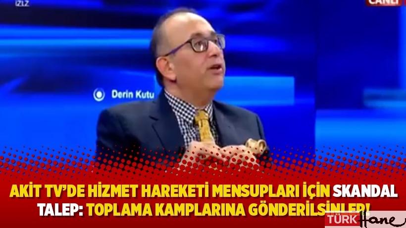 Akit TV'de Hizmet Hareketi mensupları için skandal talep: Toplama kamplarına gönderilsinler!