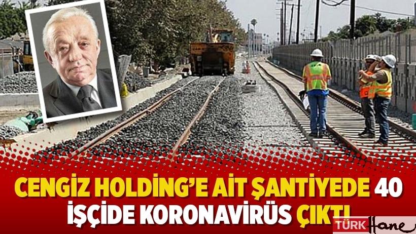 Cengiz Holding'e ait şantiyede 40 işçide koronavirüs çıktı