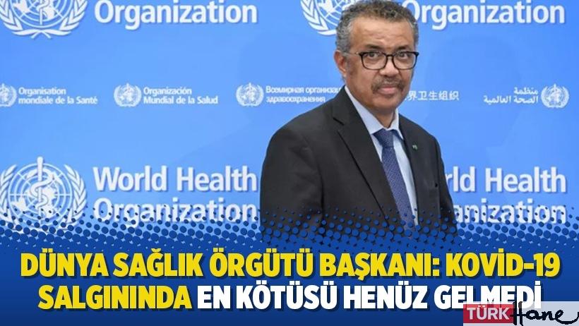 Dünya Sağlık Örgütü Başkanı: Kovid-19 salgınında en kötüsü henüz gelmedi!