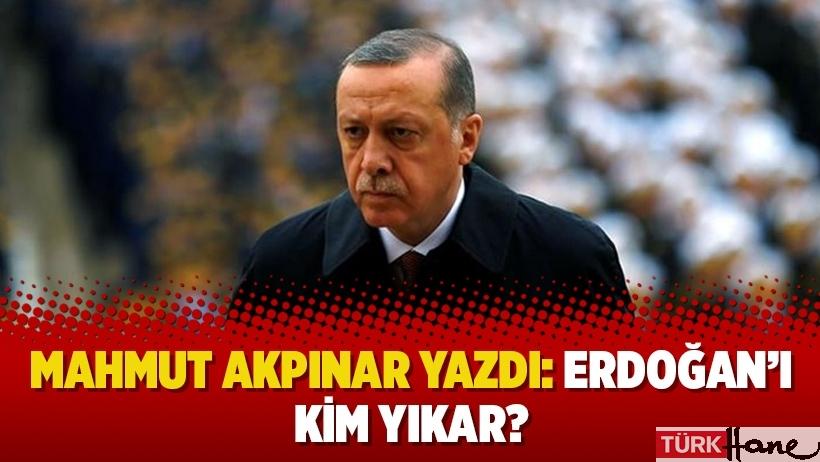 Mahmut Akpınar yazdı: Erdoğan'ı kim yıkar?