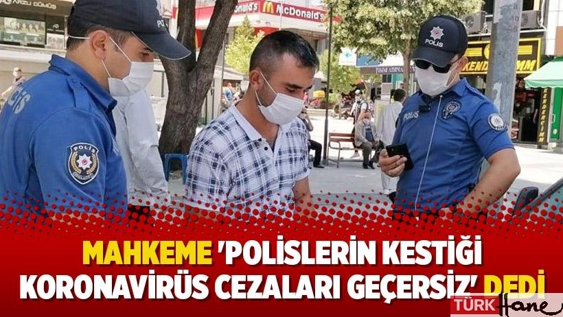 Mahkeme 'Polislerin kestiği Koronavirüs cezaları geçersiz' dedi