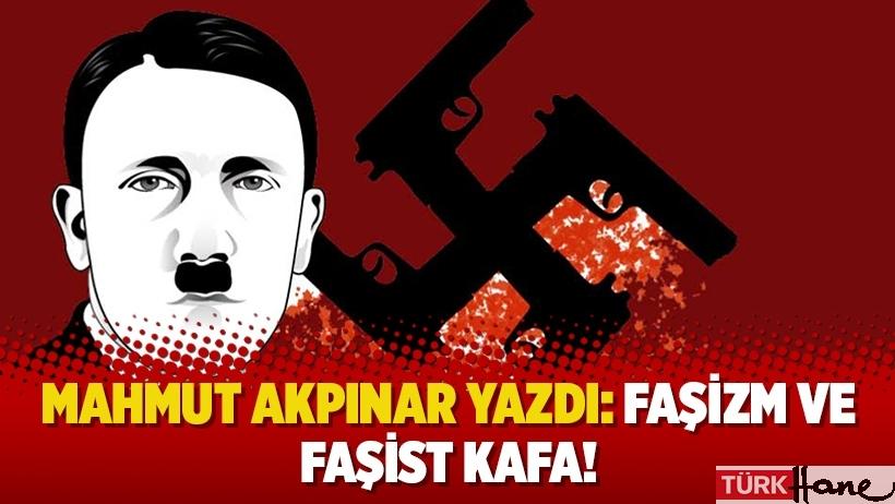 Mahmut Akpınar yazdı: Faşizm ve faşist kafa!