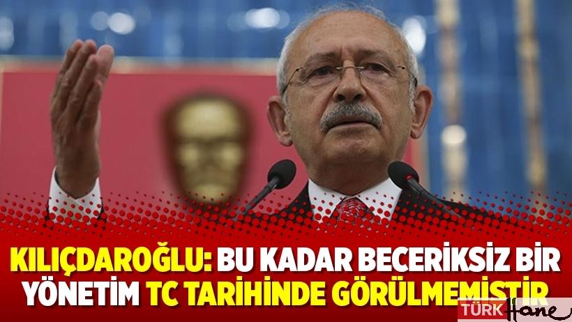 Kılıçdaroğlu: Bu kadar beceriksiz bir yönetim TC tarihinde görülmemiştir
