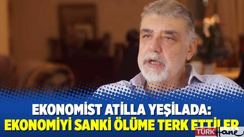 Ekonomist Atilla Yeşilada: Ekonomiyi sanki ölüme terk ettiler