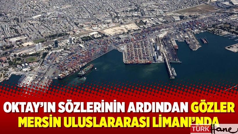 Oktay'ın sözlerinin ardından gözler Mersin Uluslararası Limanı'nda