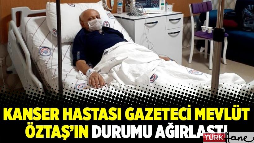 Kanser hastası gazeteci Mevlüt Öztaş'ın durumu ağırlaştı