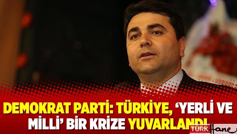 Demokrat Parti: Türkiye, 'yerli ve milli' bir krize yuvarlandı