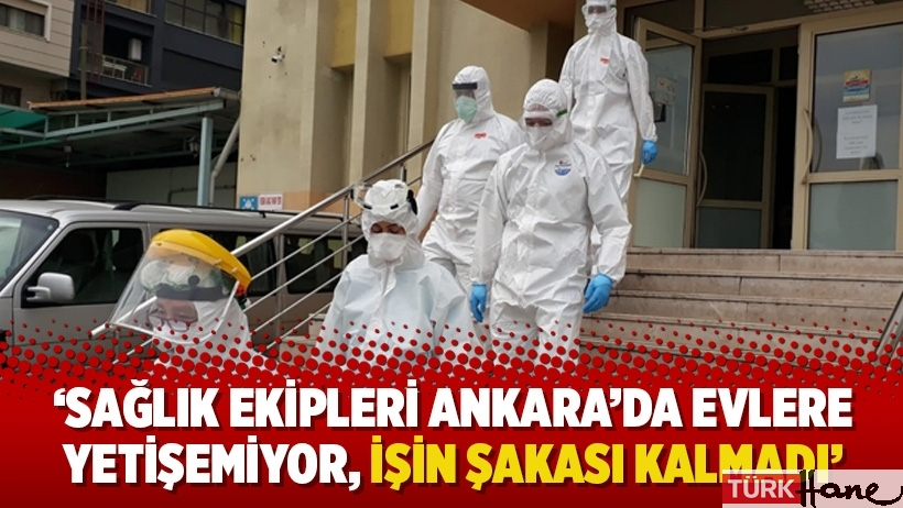 'Sağlık ekipleri Ankara'da evlere yetişemiyor, işin şakası kalmadı'