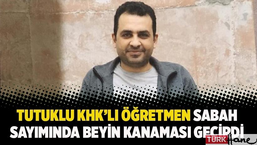 Tutuklu KHK'lı öğretmen sabah sayımında beyin kanaması geçirdi
