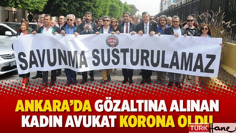 Ankara'da gözaltına alınan kadın avukat korona oldu