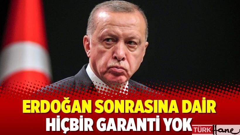 Erdoğan sonrasına dair hiçbir garanti yok