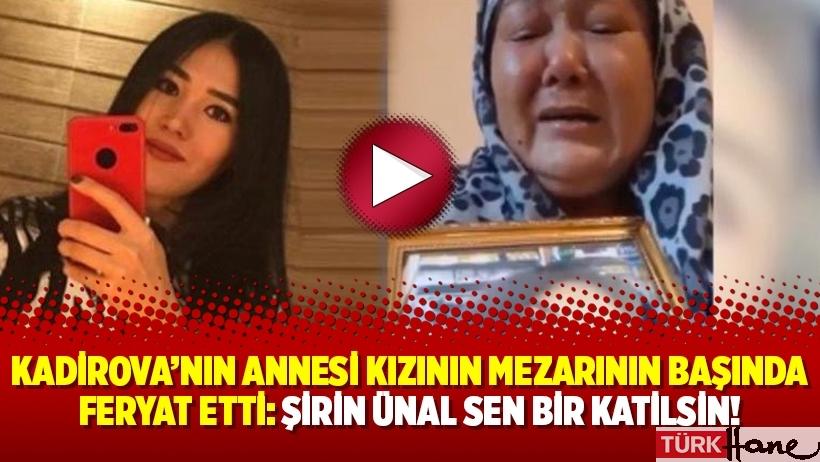 Kadirova'nın annesi kızının mezarının başında feryat etti: Şirin Ünal sen bir katilsin!