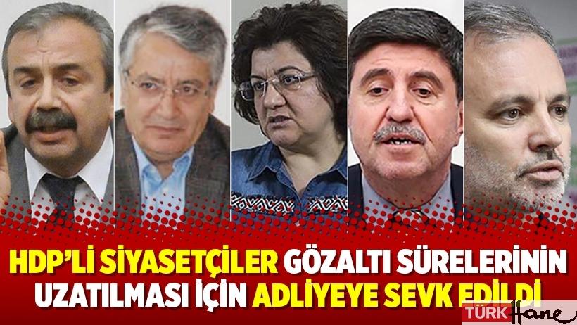 HDP'li siyasetçiler gözaltı sürelerinin uzatılması için adliyeye sevk edildi