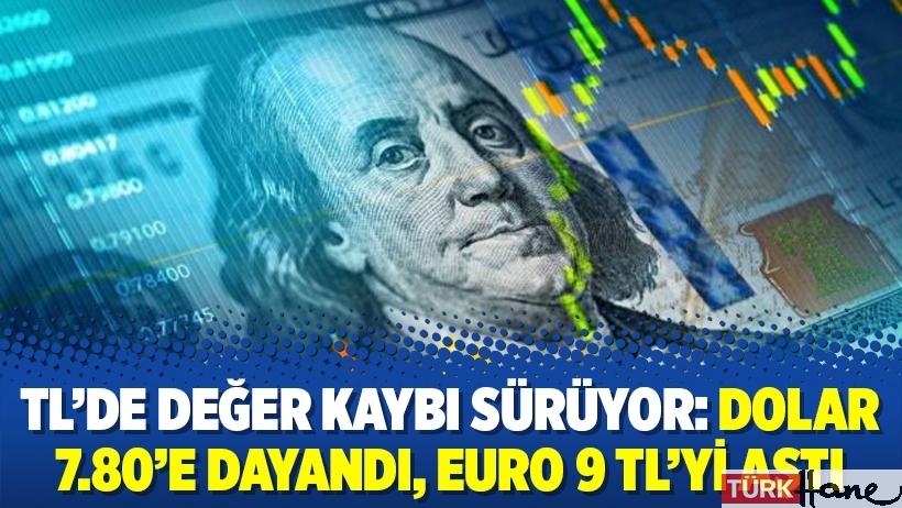 TL'de değer kaybı sürüyor: Dolar 7.80'e dayandı, Euro 9 TL'yi aştı