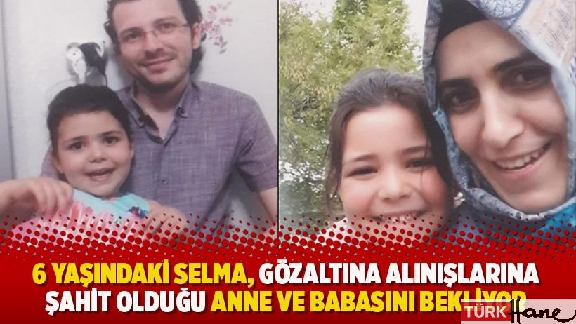 6 yaşındaki Selma, gözaltına alınışlarına şahit olduğu anne ve babasını bekliyor