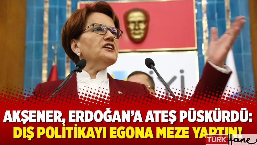 Akşener, Erdoğan'a ateş püskürdü: Dış politikayı egona meze yaptın!