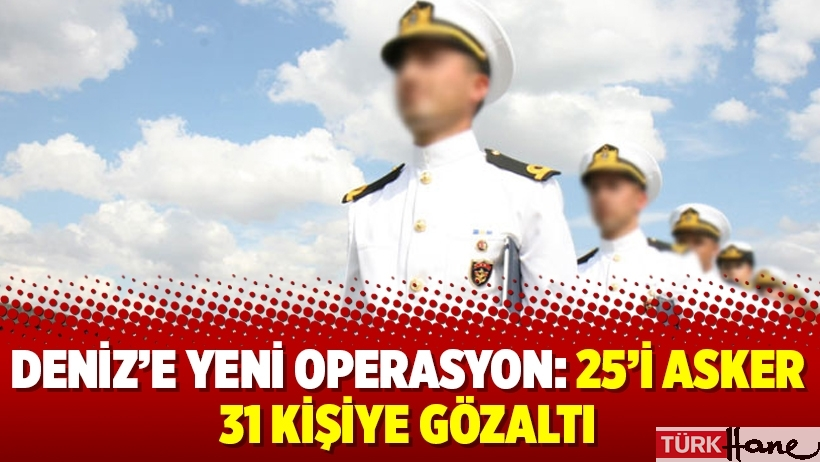 Deniz'e yeni operasyon: 25'i asker 31 kişiye gözaltı