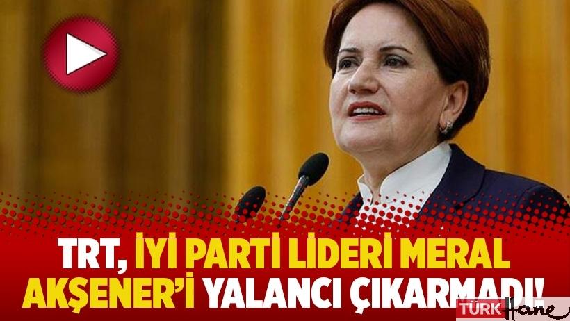 TRT, İyi Parti lideri Meral Akşener'i yalancı çıkarmadı!