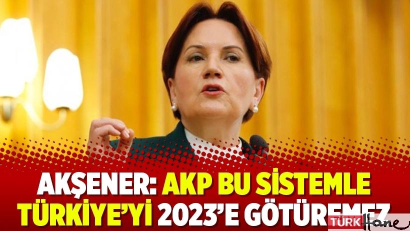 Akşener: AKP bu sistemle Türkiye'yi 2023'e götüremez