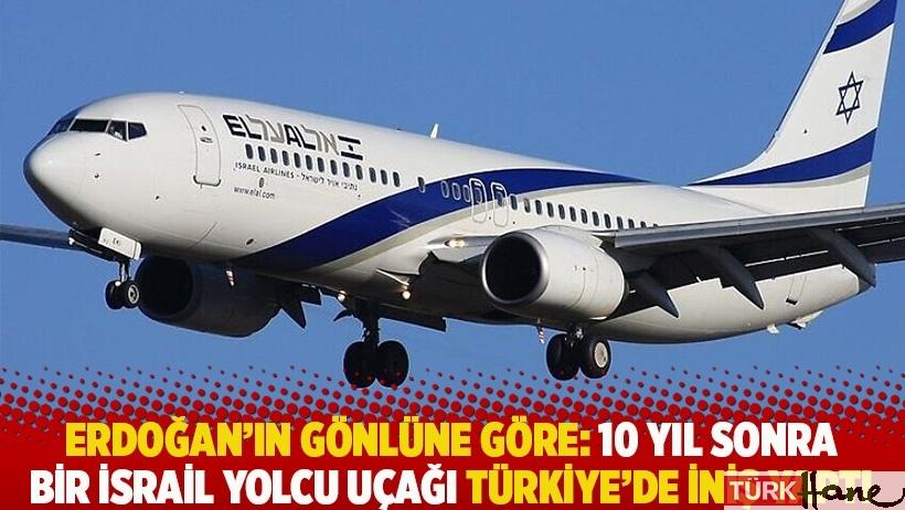 Erdoğan'ın gönlüne göre: 10 yıl sonra bir İsrail yolcu uçağı Türkiye'de iniş yaptı