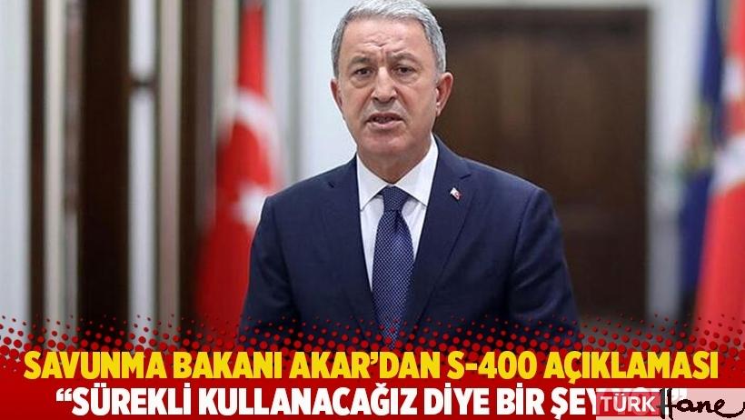 Savunma Bakanı Akar'dan S-400 açıklaması: Sürekli kullanacağız diye bir şey yok