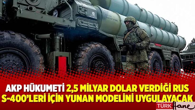 AKP Hükumeti 2,5 milyar dolar verdiği Rus S-400'leri için Yunan modelini uygulayacak