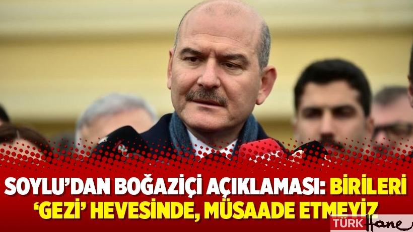 Soylu'dan Boğaziçi açıklaması: Birileri 'Gezi' hevesinde, müsaade etmeyiz