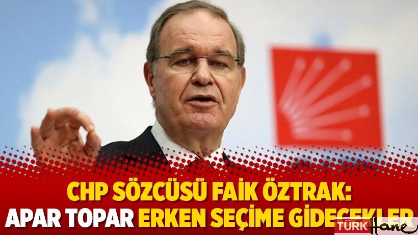 CHP Sözcüsü Faik Öztrak: Apar topar erken seçime gidecekler