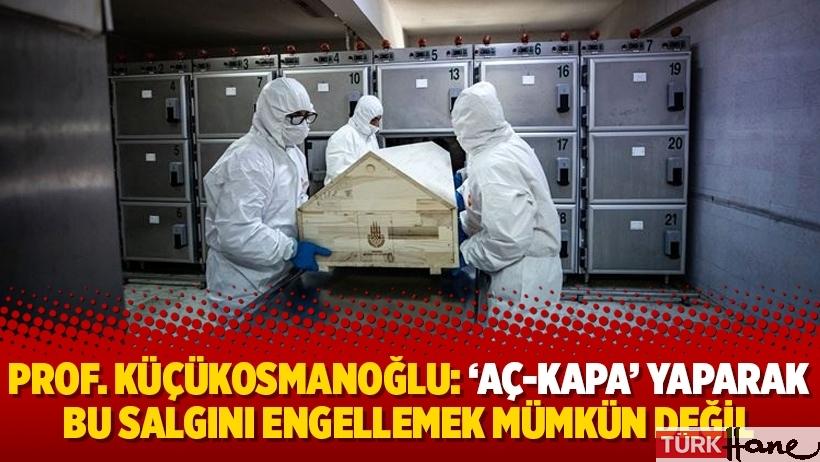 Prof. Küçükosmanoğlu: 'Aç-kapa' yaparak bu salgını engellemek mümkün değil