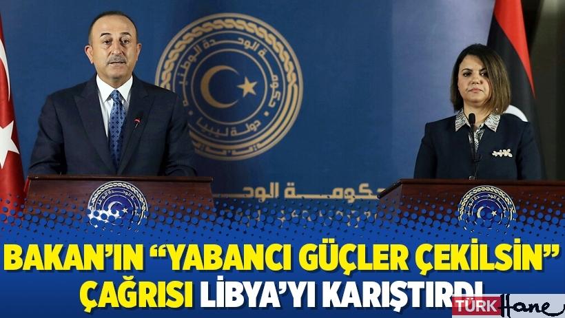 """Bakan'ın """"yabancı güçler çekilsin"""" çağrısı Libya'yı karıştırdı"""