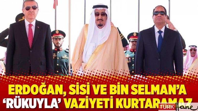 Erdoğan, Sisi ve Bin Selman'a 'rükuyla' vaziyeti kurtaramaz