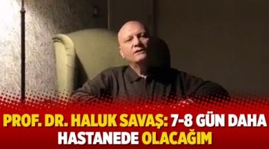 Prof. Dr. Haluk Savaş: 7-8 gün daha hastanede olacağım