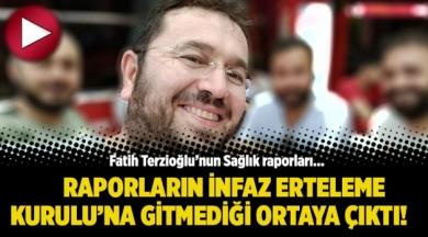 Fatih Terzioğlu'nun Sağlık raporlarının İnfaz Erteleme Kurulu'na gitmediği ortaya çıktı!