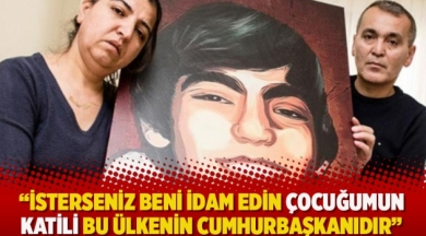 """""""İsterseniz beni idam edin çocuğumun katili bu ülkenin Cumhurbaşkanıdır"""""""