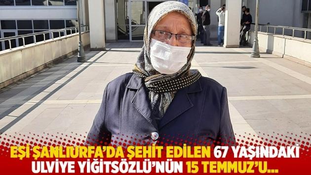 Eşi Şanlıurfa'da şehit edilen 67 yaşındaki Ulviye Yiğitsözlü'nün 15 Temmuz'u