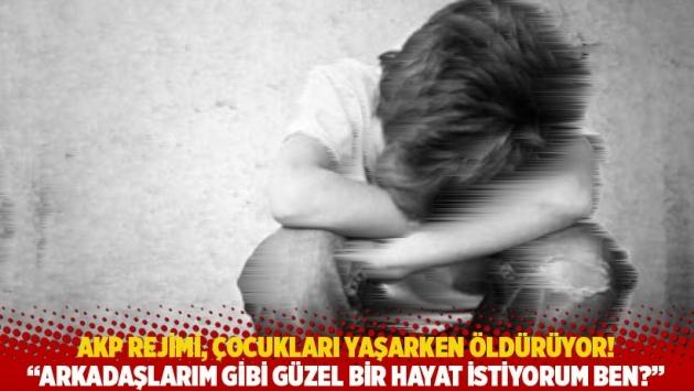 AKP rejimi, çocukları yaşarken öldürüyor! Arkadaşlarım gibi güzel bir hayat istiyorum ben?