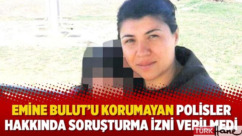 Emine Bulut'u korumayan polisler hakkında soruşturma izni verilmedi
