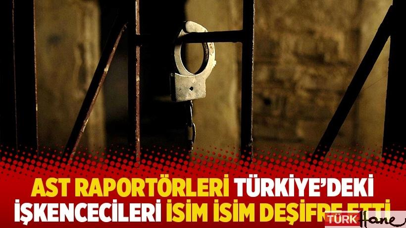 AST raportörleri Türkiye'deki işkencecileri isim isim deşifre etti