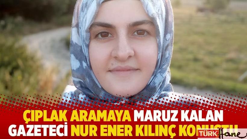 Çıplak aramaya maruz kalan gazeteci Nur Ener Kılınç konuştu