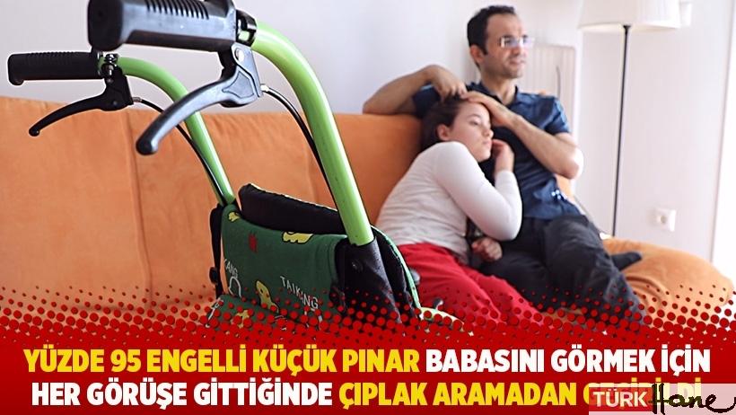 Yüzde 95 engelli küçük Pınar babasını görmek için her görüşe gittiğinde çıplak aramadan geçirildi